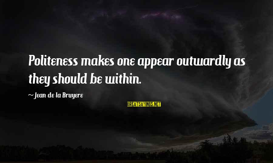 Outwardly Sayings By Jean De La Bruyere: Politeness makes one appear outwardly as they should be within.