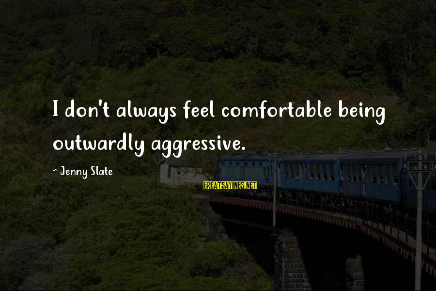 Outwardly Sayings By Jenny Slate: I don't always feel comfortable being outwardly aggressive.