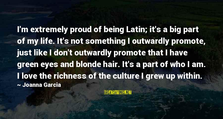 Outwardly Sayings By Joanna Garcia: I'm extremely proud of being Latin; it's a big part of my life. It's not