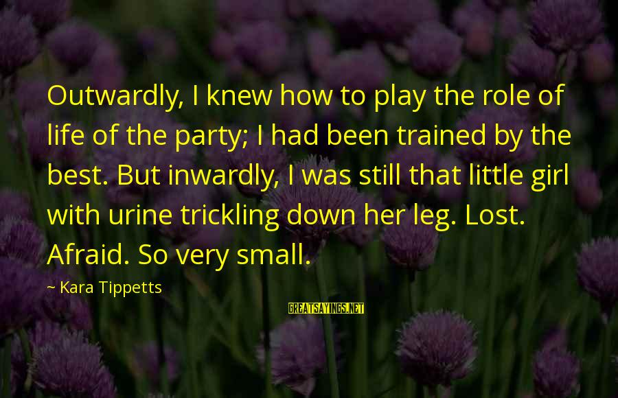 Outwardly Sayings By Kara Tippetts: Outwardly, I knew how to play the role of life of the party; I had