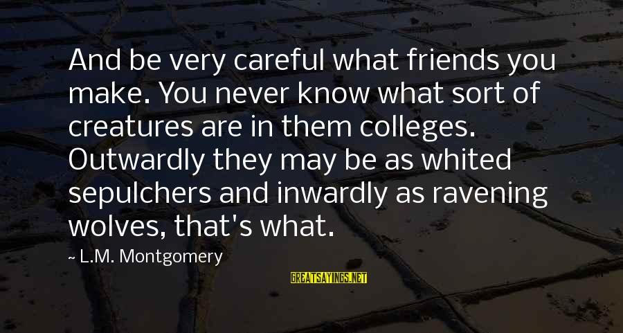 Outwardly Sayings By L.M. Montgomery: And be very careful what friends you make. You never know what sort of creatures