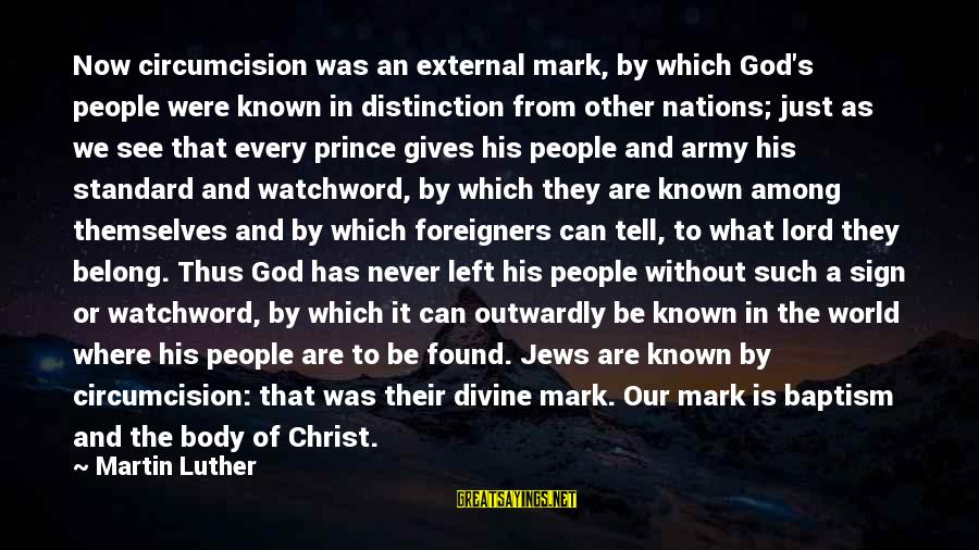 Outwardly Sayings By Martin Luther: Now circumcision was an external mark, by which God's people were known in distinction from