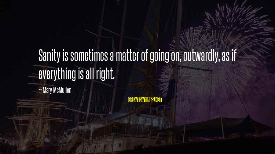 Outwardly Sayings By Mary McMullen: Sanity is sometimes a matter of going on, outwardly, as if everything is all right.