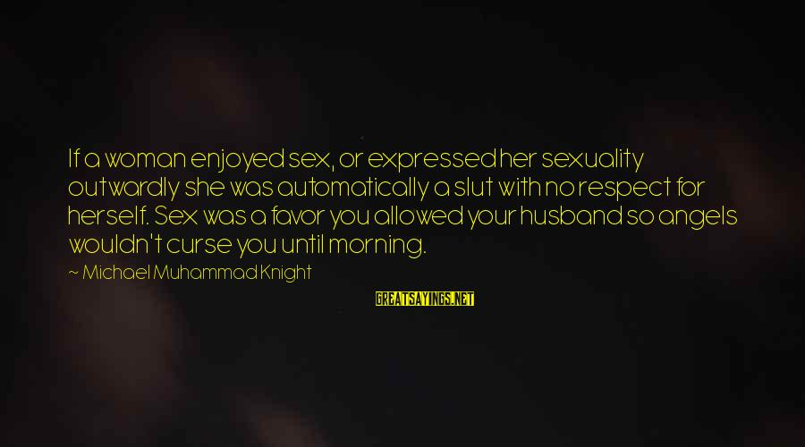 Outwardly Sayings By Michael Muhammad Knight: If a woman enjoyed sex, or expressed her sexuality outwardly she was automatically a slut