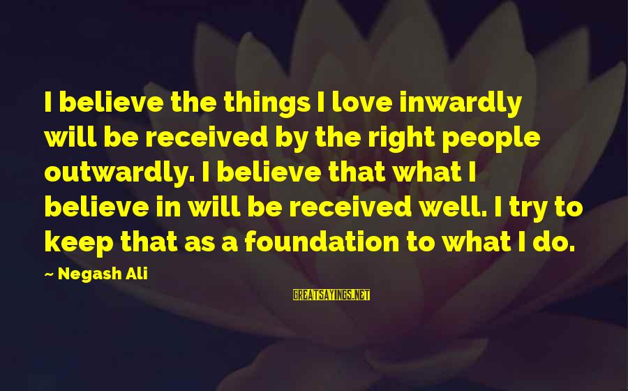 Outwardly Sayings By Negash Ali: I believe the things I love inwardly will be received by the right people outwardly.