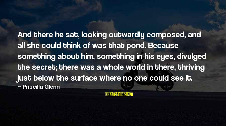 Outwardly Sayings By Priscilla Glenn: And there he sat, looking outwardly composed, and all she could think of was that