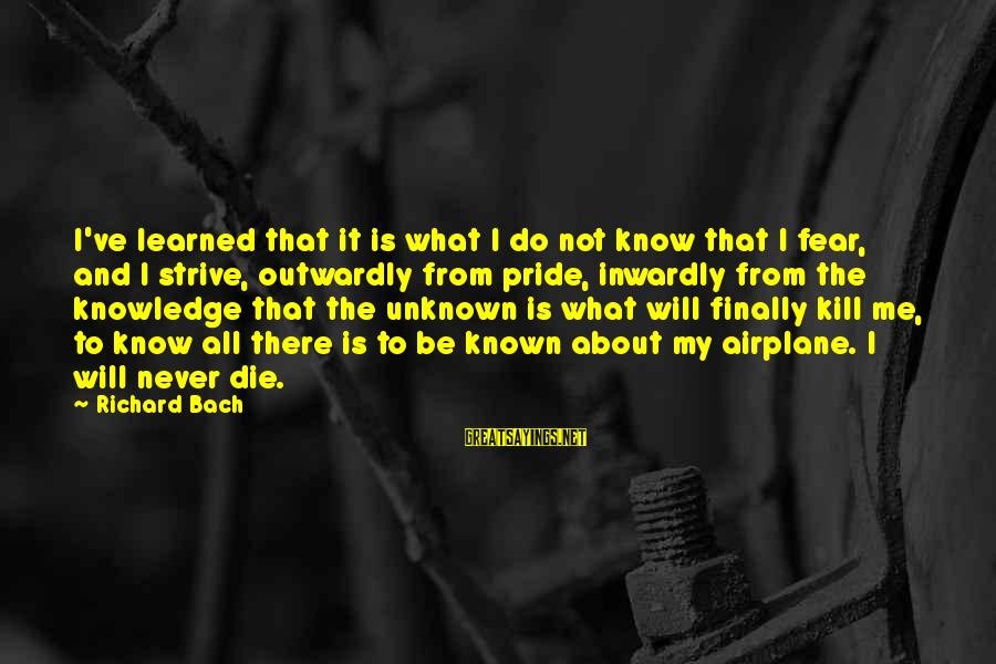 Outwardly Sayings By Richard Bach: I've learned that it is what I do not know that I fear, and I