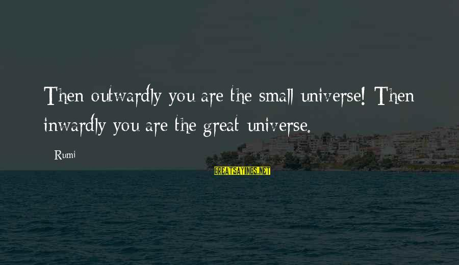 Outwardly Sayings By Rumi: Then outwardly you are the small universe! Then inwardly you are the great universe.
