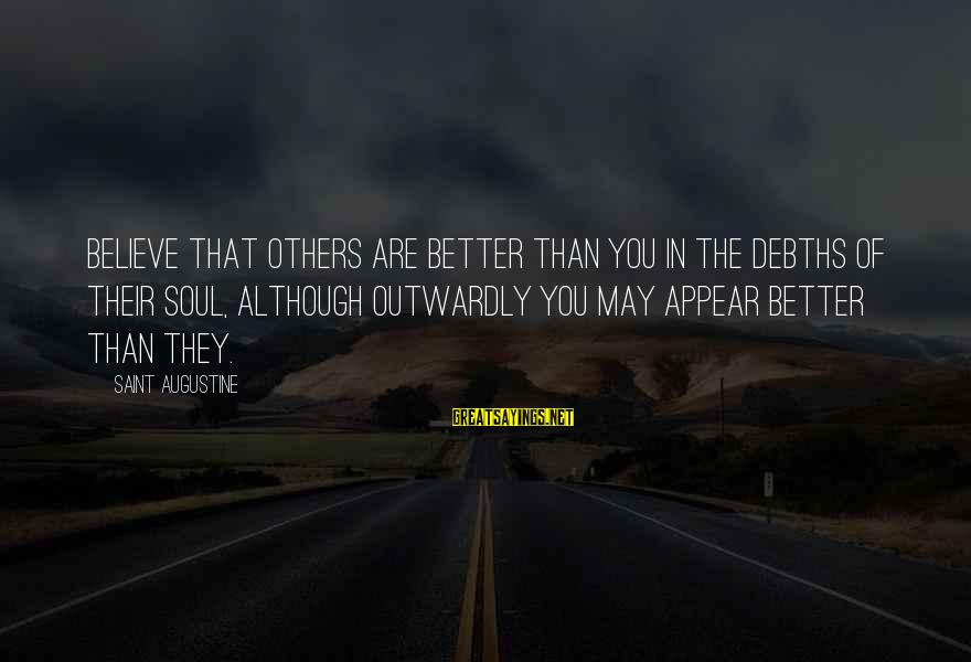 Outwardly Sayings By Saint Augustine: Believe that others are better than you in the debths of their soul, although outwardly