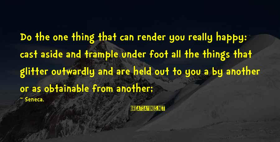 Outwardly Sayings By Seneca.: Do the one thing that can render you really happy: cast aside and trample under