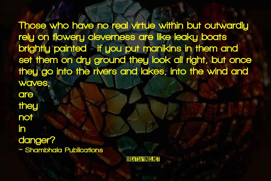 Outwardly Sayings By Shambhala Publications: Those who have no real virtue within but outwardly rely on flowery cleverness are like