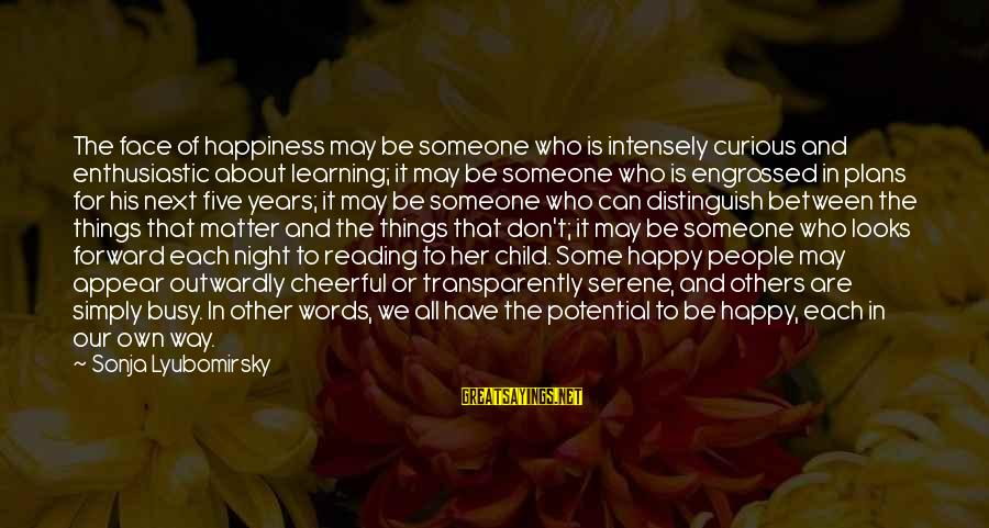 Outwardly Sayings By Sonja Lyubomirsky: The face of happiness may be someone who is intensely curious and enthusiastic about learning;