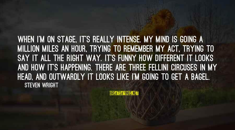 Outwardly Sayings By Steven Wright: When I'm on stage, it's really intense. My mind is going a million miles an