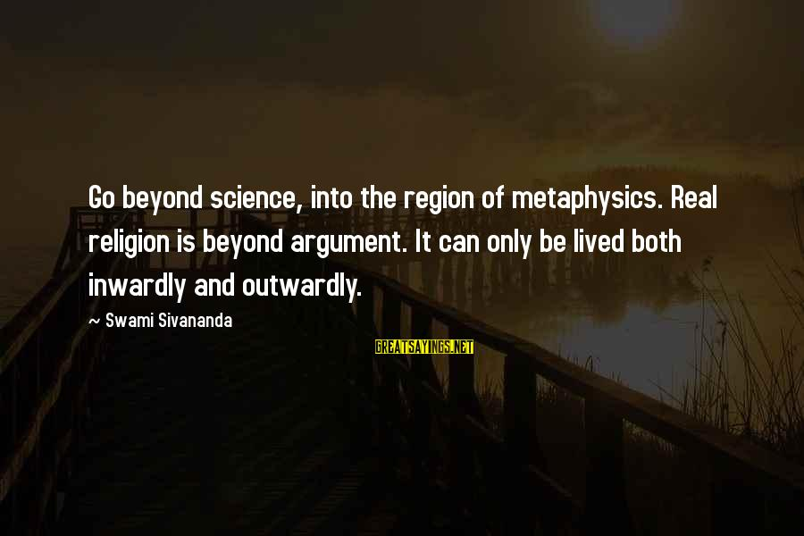 Outwardly Sayings By Swami Sivananda: Go beyond science, into the region of metaphysics. Real religion is beyond argument. It can