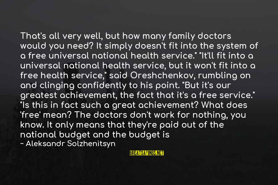Over Budget Sayings By Aleksandr Solzhenitsyn: That's all very well, but how many family doctors would you need? It simply doesn't