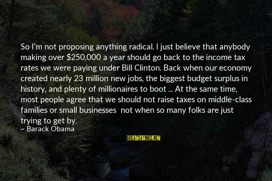Over Budget Sayings By Barack Obama: So I'm not proposing anything radical. I just believe that anybody making over $250,000 a
