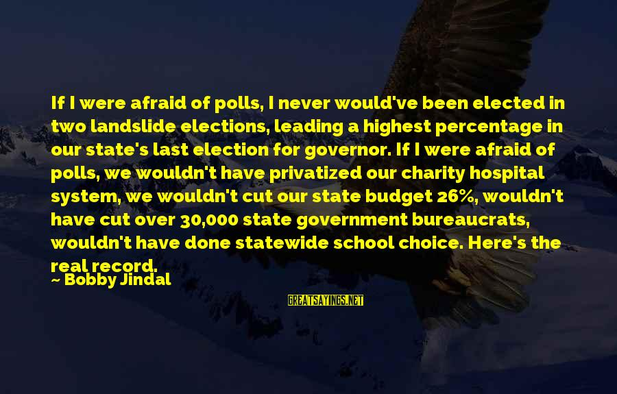 Over Budget Sayings By Bobby Jindal: If I were afraid of polls, I never would've been elected in two landslide elections,