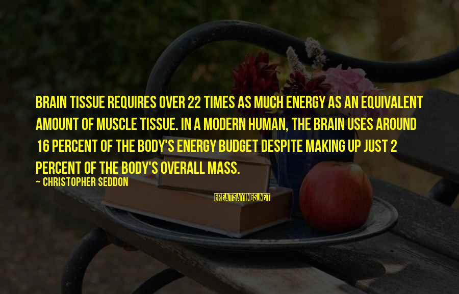 Over Budget Sayings By Christopher Seddon: Brain tissue requires over 22 times as much energy as an equivalent amount of muscle
