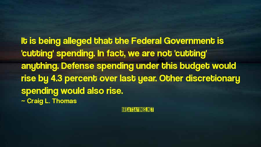 Over Budget Sayings By Craig L. Thomas: It is being alleged that the Federal Government is 'cutting' spending. In fact, we are