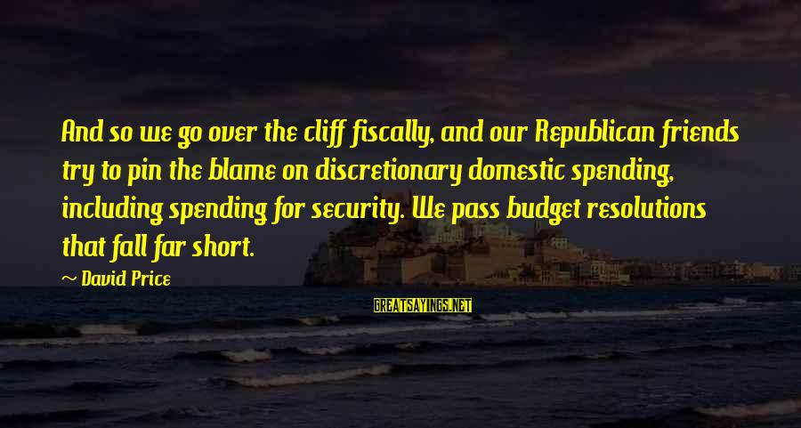 Over Budget Sayings By David Price: And so we go over the cliff fiscally, and our Republican friends try to pin