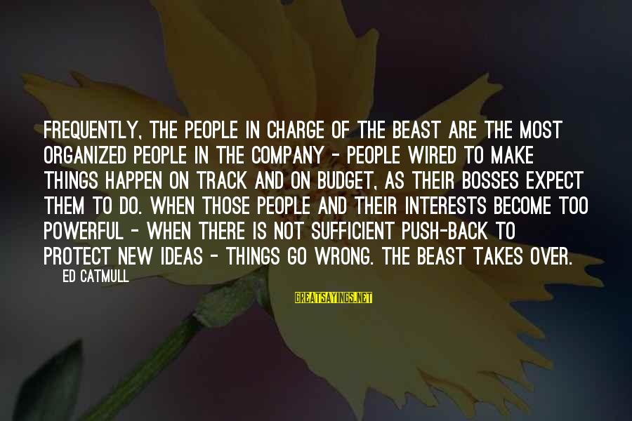Over Budget Sayings By Ed Catmull: Frequently, the people in charge of the Beast are the most organized people in the