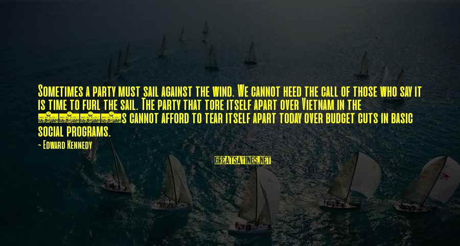 Over Budget Sayings By Edward Kennedy: Sometimes a party must sail against the wind. We cannot heed the call of those