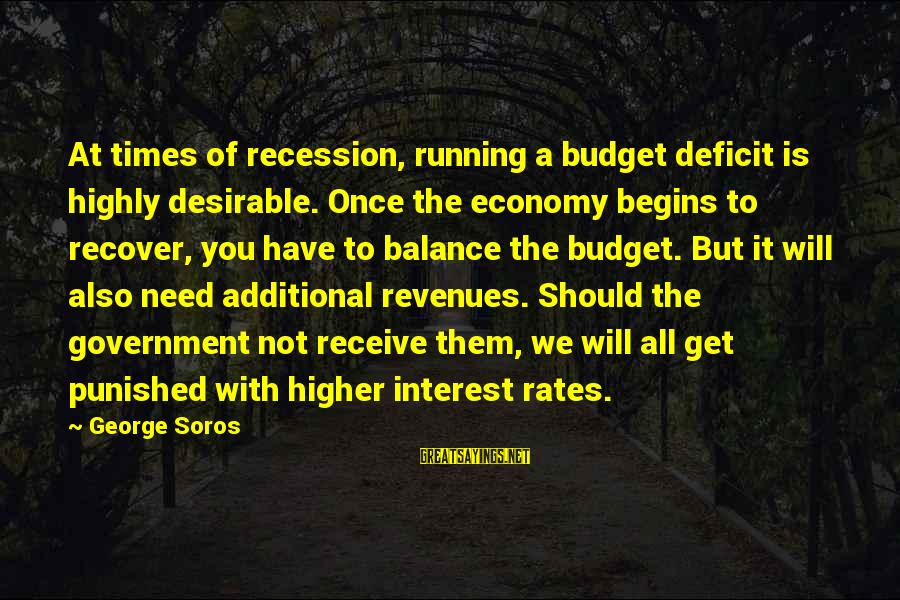Over Budget Sayings By George Soros: At times of recession, running a budget deficit is highly desirable. Once the economy begins