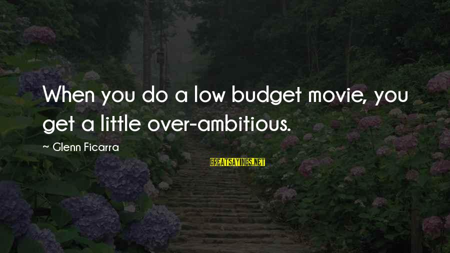 Over Budget Sayings By Glenn Ficarra: When you do a low budget movie, you get a little over-ambitious.