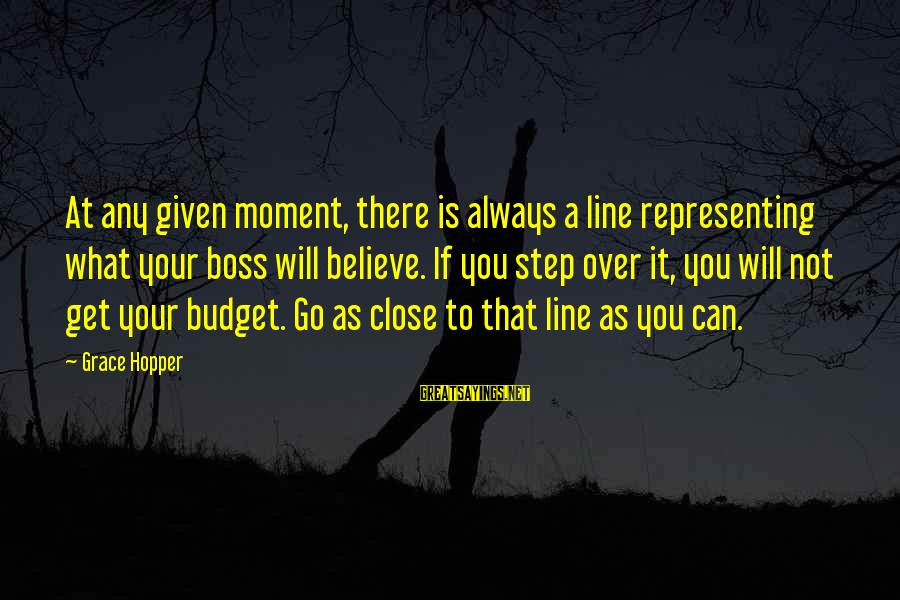 Over Budget Sayings By Grace Hopper: At any given moment, there is always a line representing what your boss will believe.