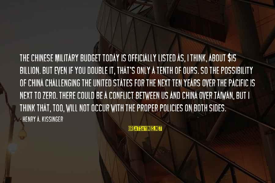 Over Budget Sayings By Henry A. Kissinger: The Chinese military budget today is officially listed as, I think, about $15 billion. But