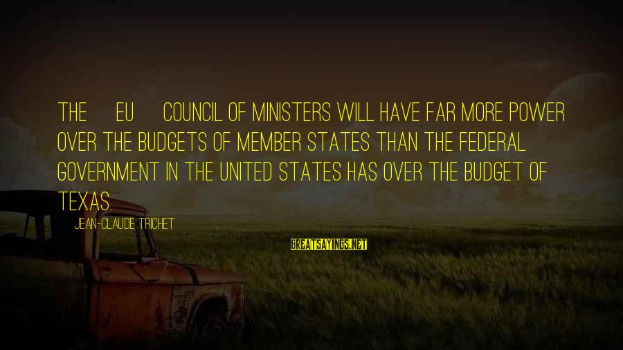 Over Budget Sayings By Jean-Claude Trichet: The [EU] Council of Ministers will have far more power over the budgets of member