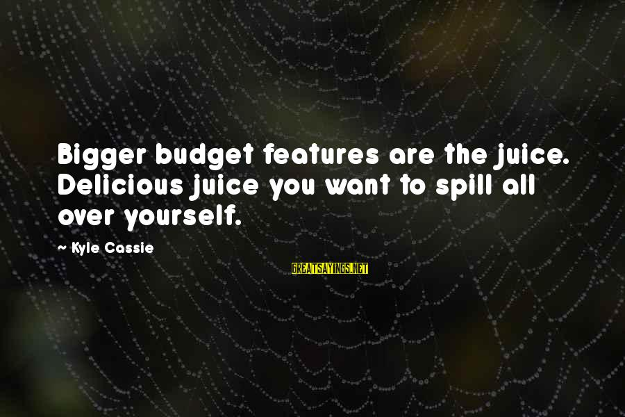 Over Budget Sayings By Kyle Cassie: Bigger budget features are the juice. Delicious juice you want to spill all over yourself.