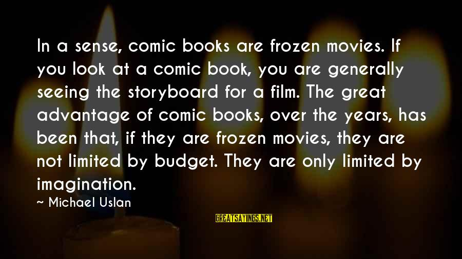 Over Budget Sayings By Michael Uslan: In a sense, comic books are frozen movies. If you look at a comic book,