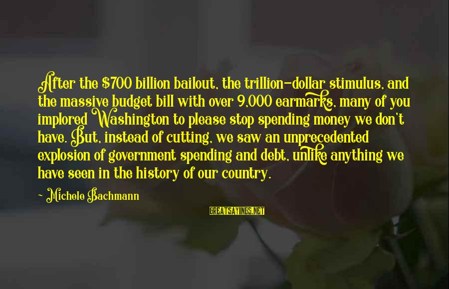 Over Budget Sayings By Michele Bachmann: After the $700 billion bailout, the trillion-dollar stimulus, and the massive budget bill with over