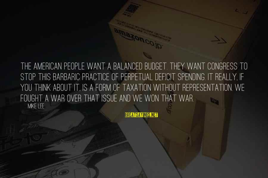 Over Budget Sayings By Mike Lee: The American people want a balanced budget. They want Congress to stop this barbaric practice