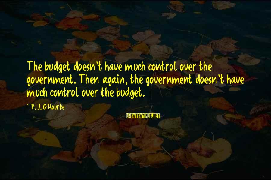 Over Budget Sayings By P. J. O'Rourke: The budget doesn't have much control over the government. Then again, the government doesn't have