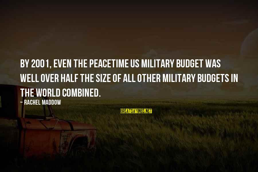 Over Budget Sayings By Rachel Maddow: By 2001, even the peacetime US military budget was well over half the size of