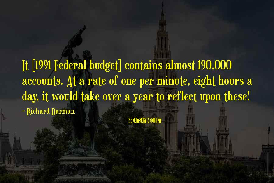 Over Budget Sayings By Richard Darman: It [1991 Federal budget] contains almost 190,000 accounts. At a rate of one per minute,