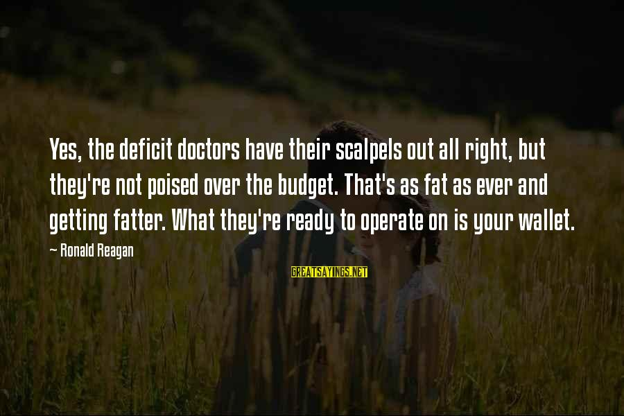 Over Budget Sayings By Ronald Reagan: Yes, the deficit doctors have their scalpels out all right, but they're not poised over