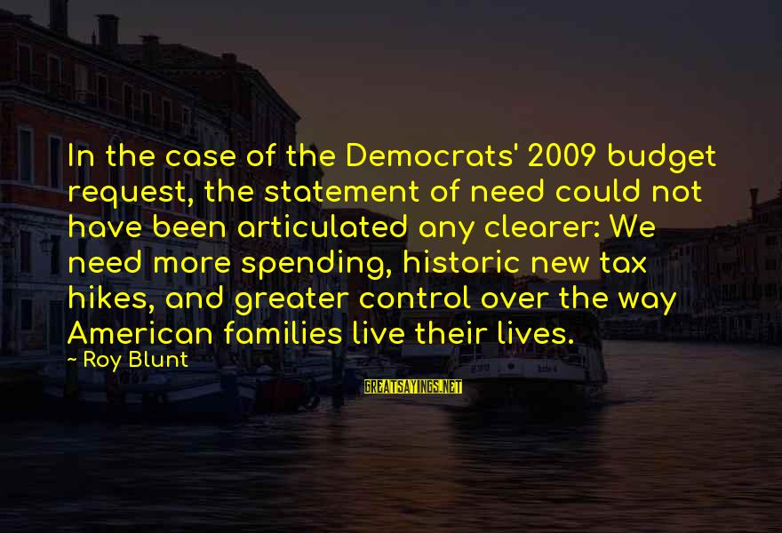 Over Budget Sayings By Roy Blunt: In the case of the Democrats' 2009 budget request, the statement of need could not