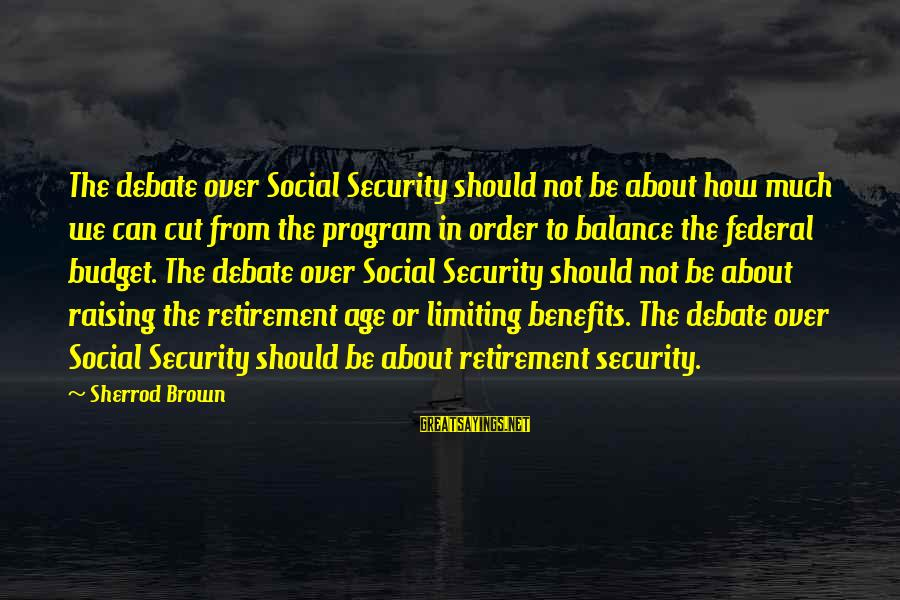 Over Budget Sayings By Sherrod Brown: The debate over Social Security should not be about how much we can cut from