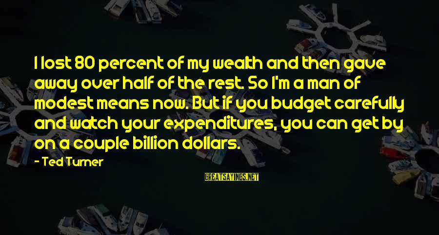 Over Budget Sayings By Ted Turner: I lost 80 percent of my wealth and then gave away over half of the