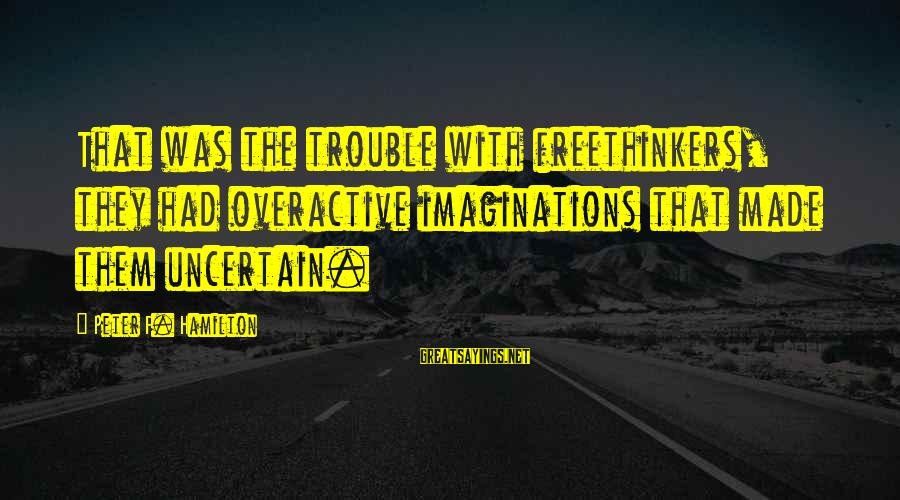 Overactive Imaginations Sayings By Peter F. Hamilton: That was the trouble with freethinkers, they had overactive imaginations that made them uncertain.