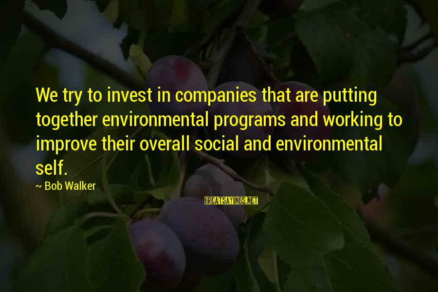 Overall Sayings By Bob Walker: We try to invest in companies that are putting together environmental programs and working to