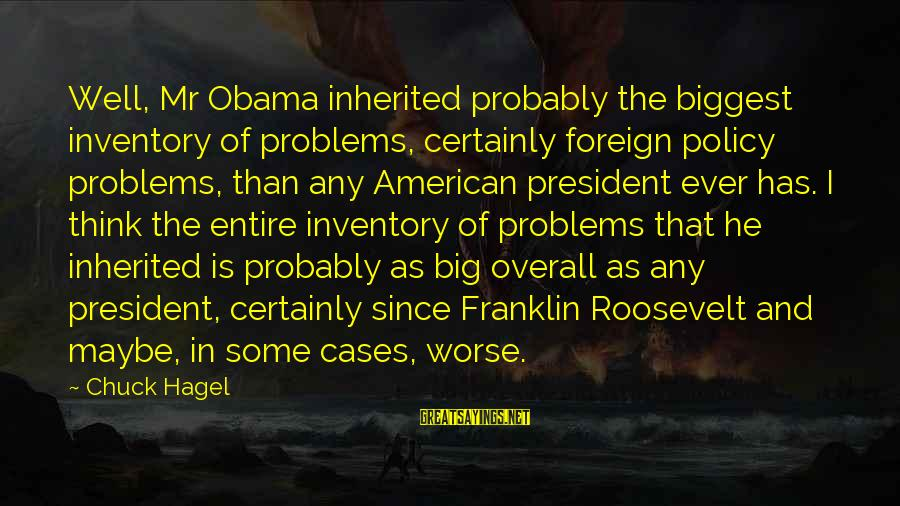 Overall Sayings By Chuck Hagel: Well, Mr Obama inherited probably the biggest inventory of problems, certainly foreign policy problems, than