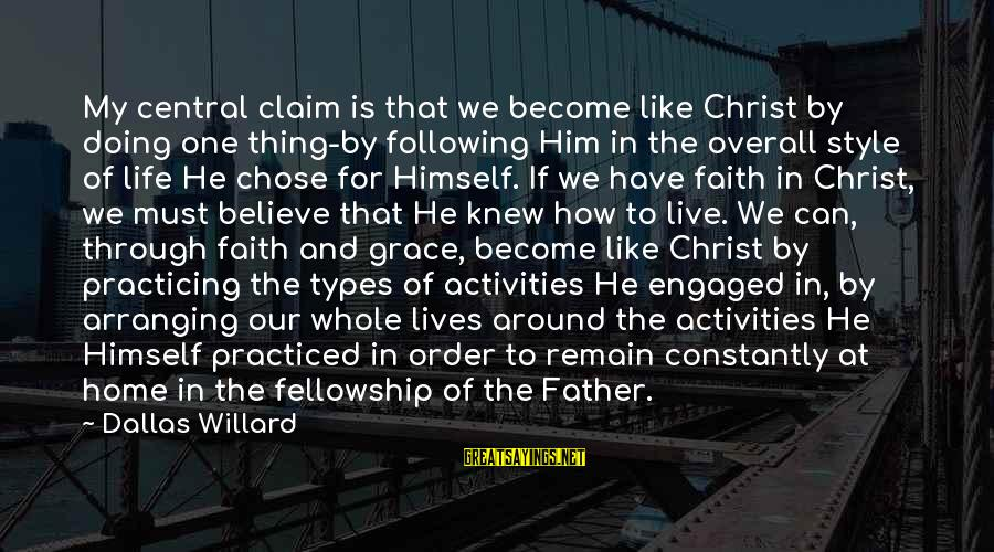 Overall Sayings By Dallas Willard: My central claim is that we become like Christ by doing one thing-by following Him