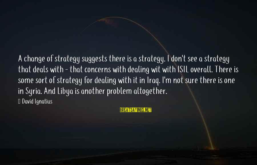 Overall Sayings By David Ignatius: A change of strategy suggests there is a strategy. I don't see a strategy that