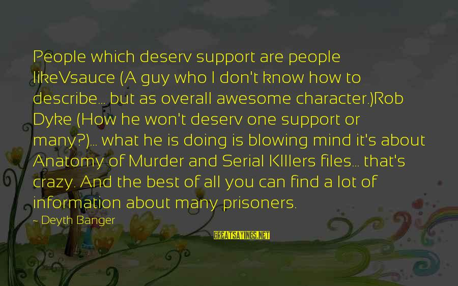 Overall Sayings By Deyth Banger: People which deserv support are people likeVsauce (A guy who I don't know how to