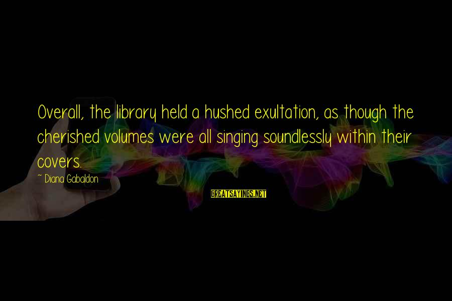 Overall Sayings By Diana Gabaldon: Overall, the library held a hushed exultation, as though the cherished volumes were all singing
