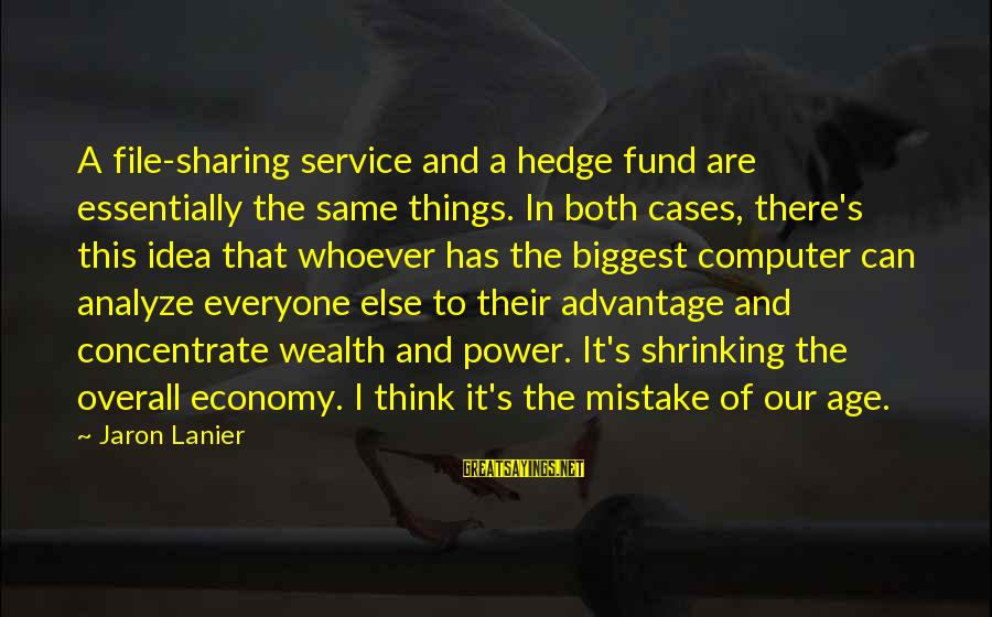 Overall Sayings By Jaron Lanier: A file-sharing service and a hedge fund are essentially the same things. In both cases,
